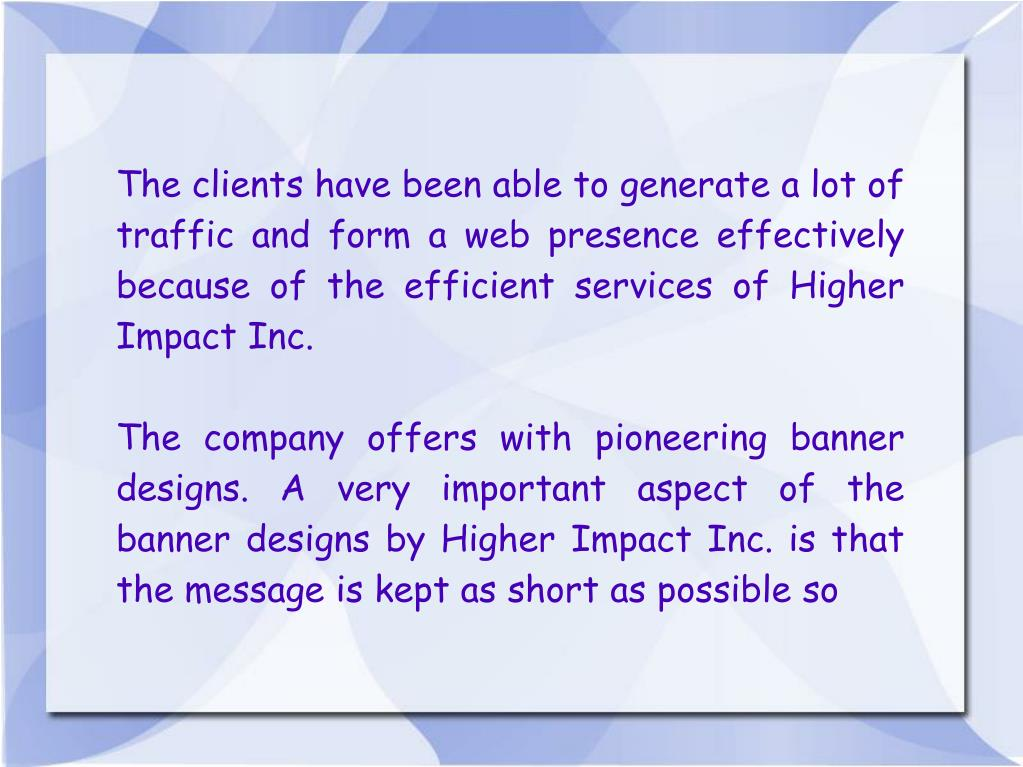 The clients have been able to generate a lot of traffic and form a web presence effectively because of the efficient services of Higher Impact Inc.