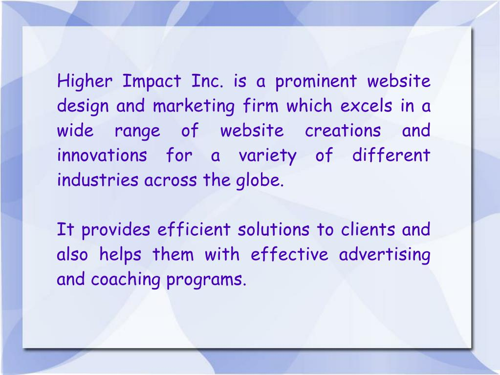 Higher Impact Inc. is a prominent website design and marketing firm which excels in a wide range of website creations and innovations for a variety of different industries across the globe.