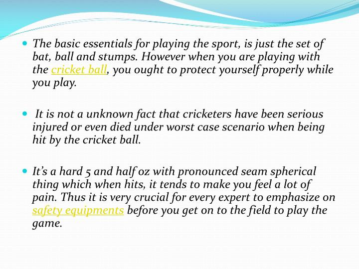 The basic essentials for playing the sport, is just the set of bat, ball and stumps. However when yo...