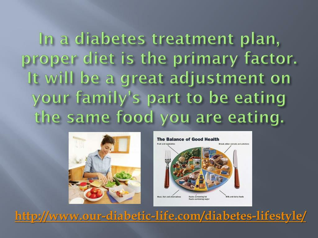 In a diabetes treatment plan, proper diet is the primary factor. It will be a great adjustment on your family's part to be eating the same food you are eating.