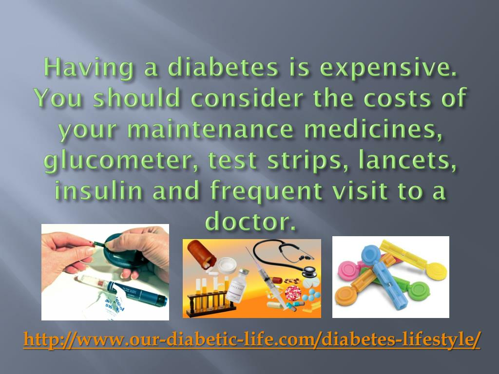 Having a diabetes is expensive. You should consider the costs of your maintenance medicines,