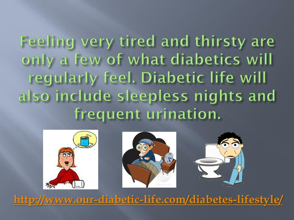 Feeling very tired and thirsty are only a few of what diabetics will
