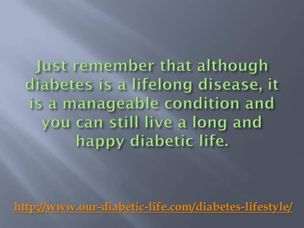 Just remember that although diabetes is a lifelong disease, it is a manageable condition and you can still live a