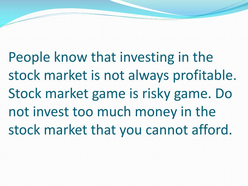 People know that investing in the stock market is not always profitable. Stock market game is risky game. Do not invest too much money in the stock market that you cannot afford.