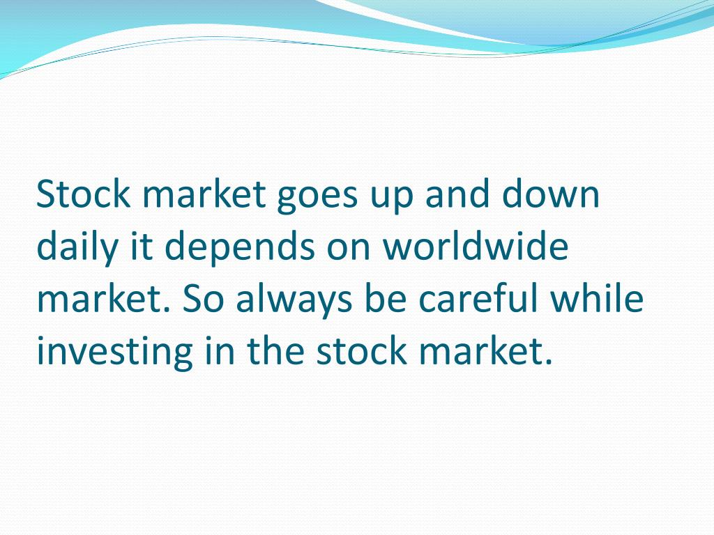 Stock market goes up and down daily it depends on worldwide market. So always be careful while investing in the stock market.