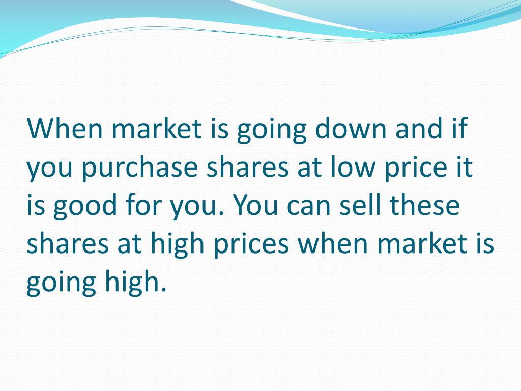 When market is going down and if you purchase shares at low price it is good for you. You can sell these shares at high prices when market is going high.