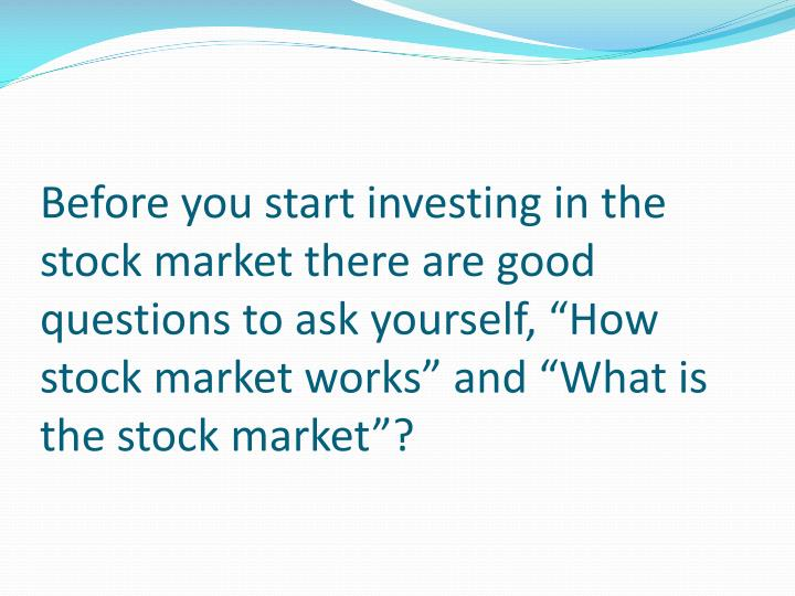 "Before you start investing in the stock market there are good questions to ask yourself, ""How stoc..."