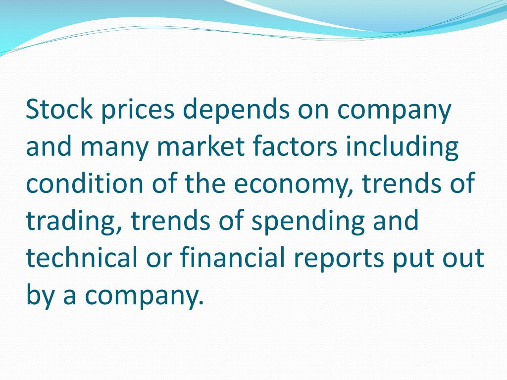 Stock prices depends on company and many market factors including condition of the economy, trends of trading, trends of spending and technical or financial reports put out by a company.