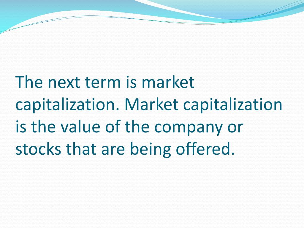 The next term is market capitalization. Market capitalization is the value of the company or stocks that are being offered.