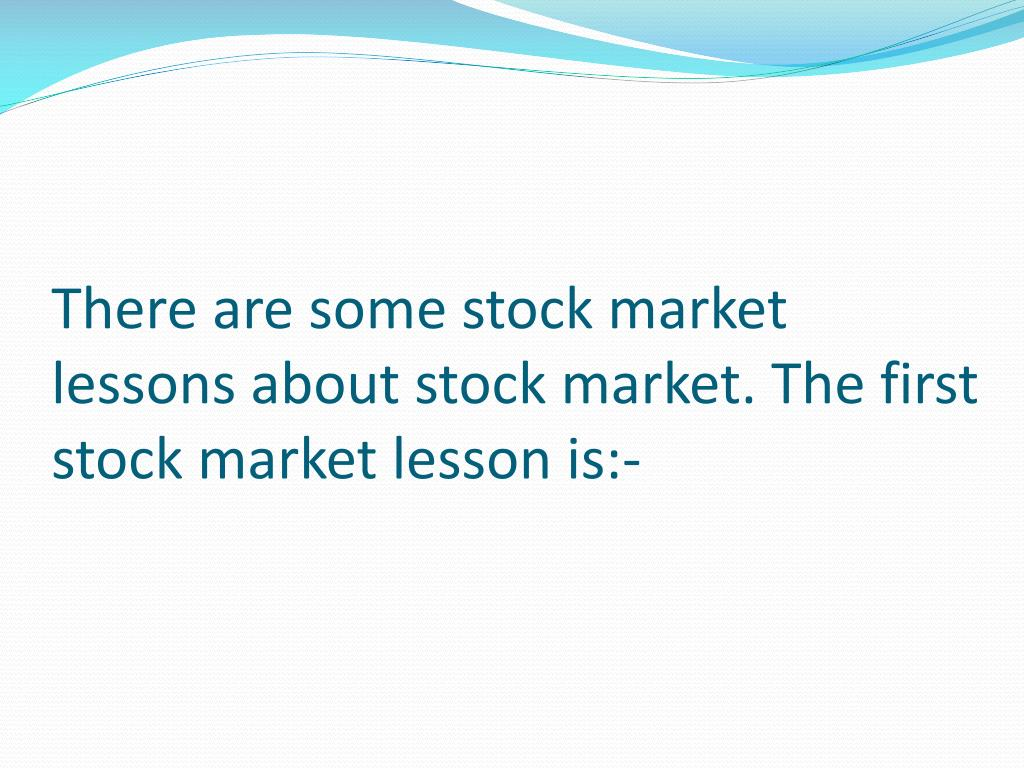There are some stock market lessons about stock market. The first
