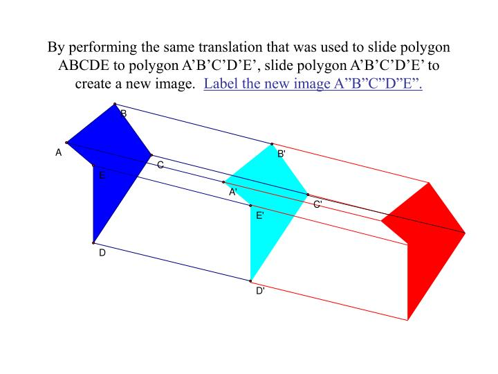 By performing the same translation that was used to slide polygon ABCDE to polygon A'B'C'D'E', slide polygon A'B'C'D'E' to create a new image.