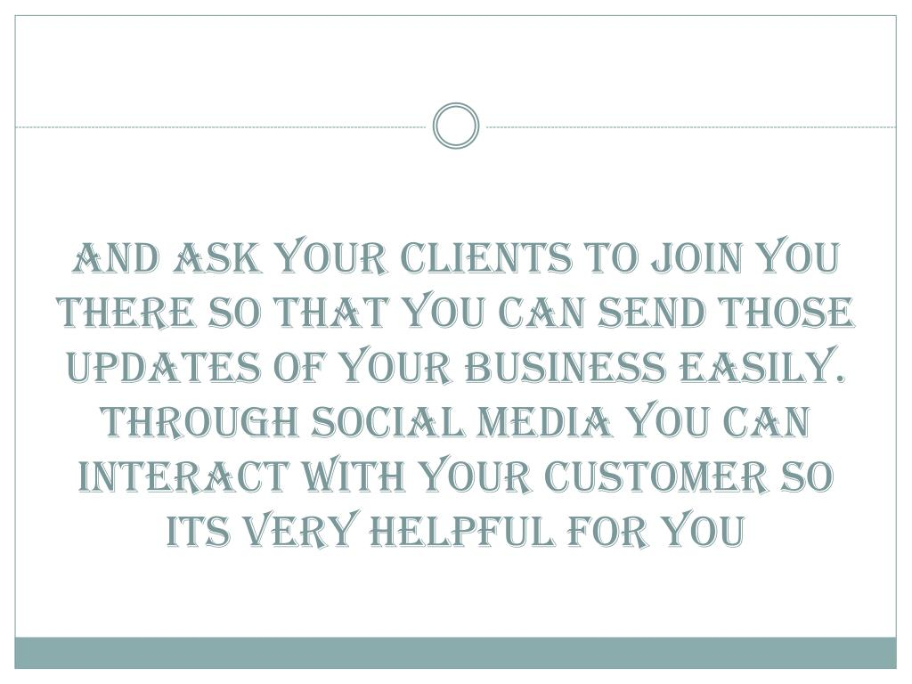 And ask your clients to join you there so that you can send those updates of your business easily. Through social media you can interact with your customer so its very helpful for you