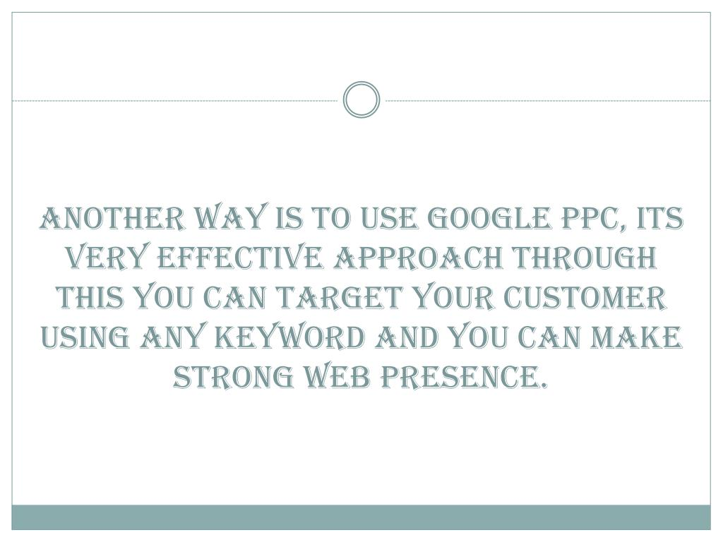 Another way is to use Google PPC, its very effective approach through this you can target your customer using any keyword and you can make strong web presence.