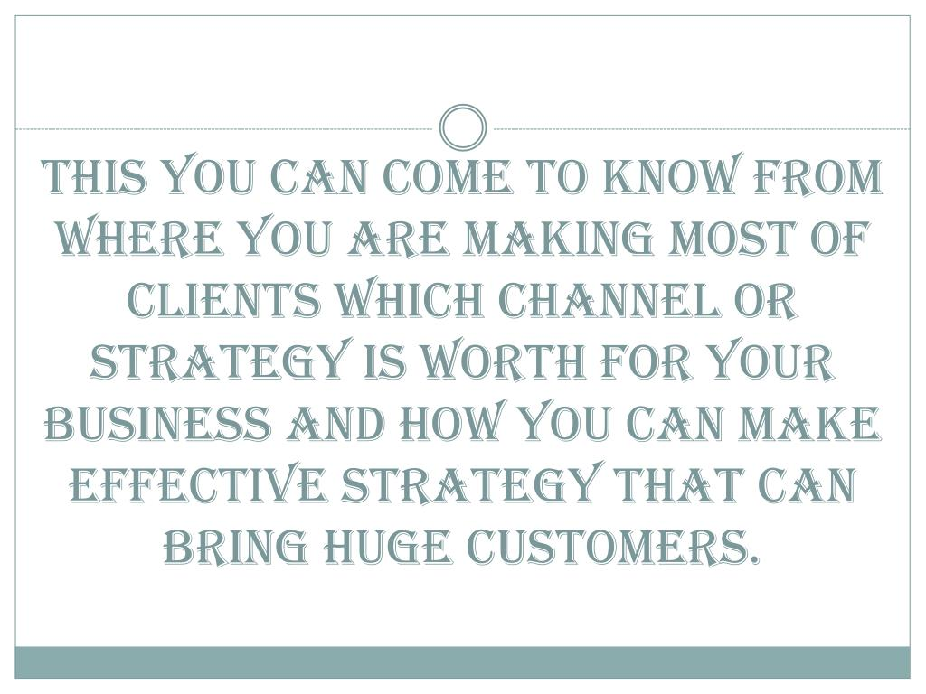 this you can come to know from where you are making most of clients which channel or strategy is worth for your business and how you can make effective strategy that can bring huge customers.