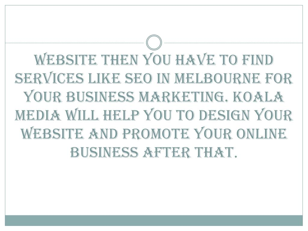website then you have to find services like SEO in Melbourne for your business marketing. Koala Media will help you to design your website and promote your online business after that