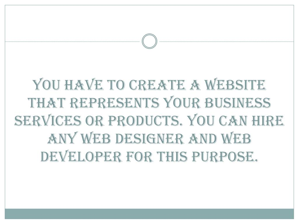 You have to create a website that represents your business services or products. You can hire any web designer and web developer for this purpose.