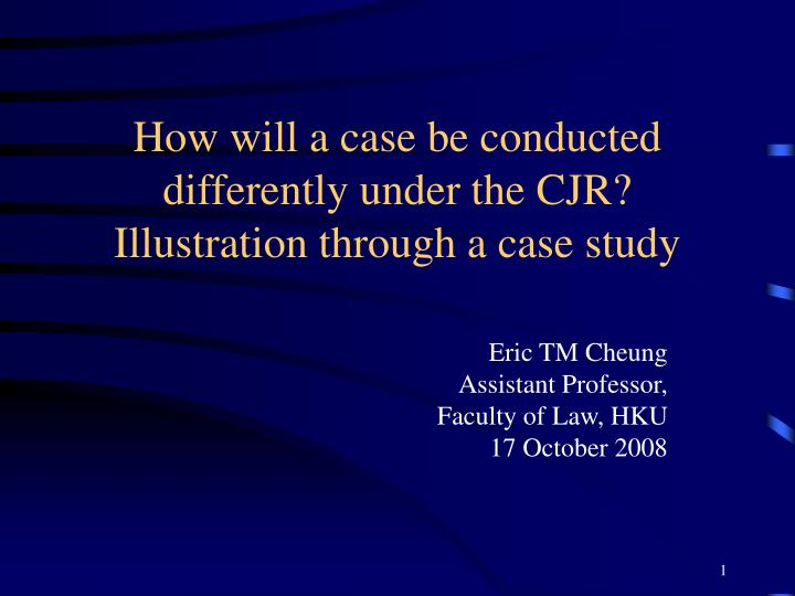 How will a case be conducted differently under the cjr illustration through a case study