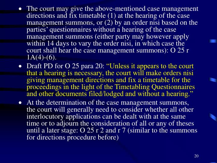 The court may give the above-mentioned case management directions and fix timetable (1) at the hearing of the case management summons, or (2) by an order nisi based on the parties' questionnaires without a hearing of the case management summons (either party may however apply within 14 days to vary the order nisi, in which case the court shall hear the case management summons): O 25 r 1A(4)-(6).