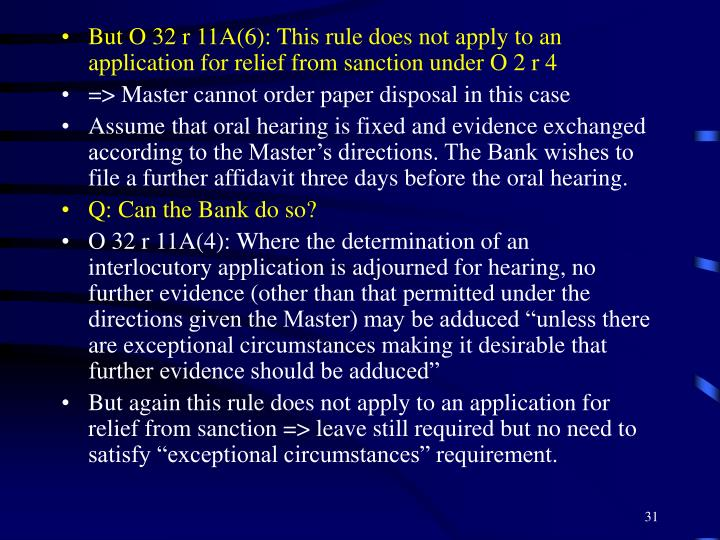 But O 32 r 11A(6): This rule does not apply to an application for relief from sanction under O 2 r 4