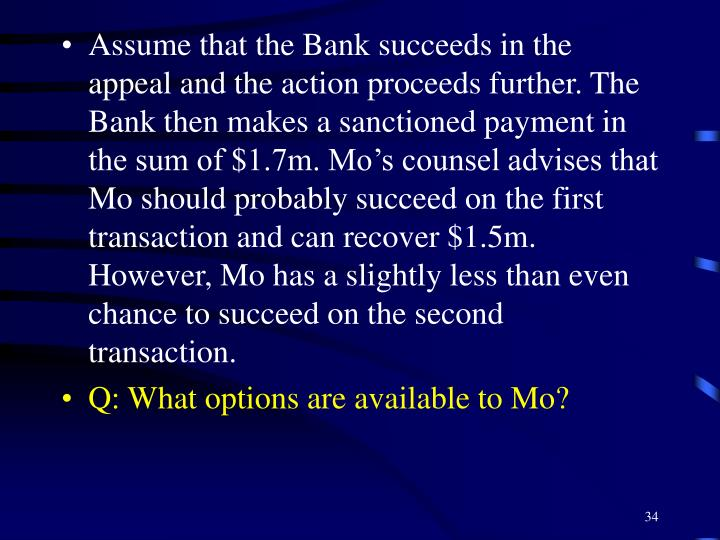 Assume that the Bank succeeds in the appeal and the action proceeds further. The Bank then makes a sanctioned payment in the sum of $1.7m. Mo's counsel advises that Mo should probably succeed on the first transaction and can recover $1.5m. However, Mo has a slightly less than even chance to succeed on the second transaction.