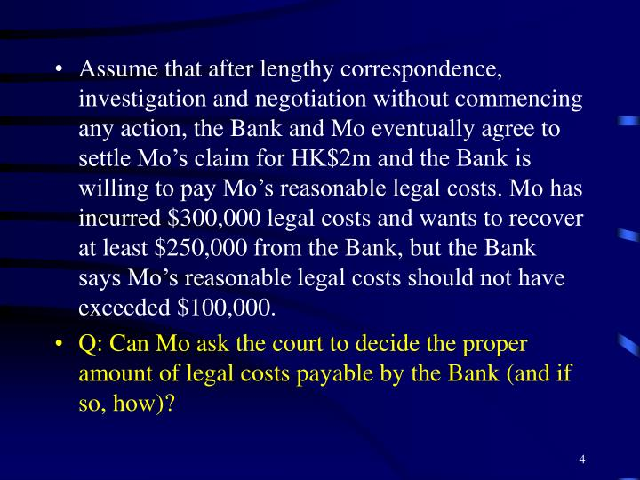 Assume that after lengthy correspondence, investigation and negotiation without commencing any action, the Bank and Mo eventually agree to settle Mo's claim for HK$2m and the Bank is willing to pay Mo's reasonable legal costs. Mo has incurred $300,000 legal costs and wants to recover at least $250,000 from the Bank, but the Bank says Mo's reasonable legal costs should not have exceeded $100,000.