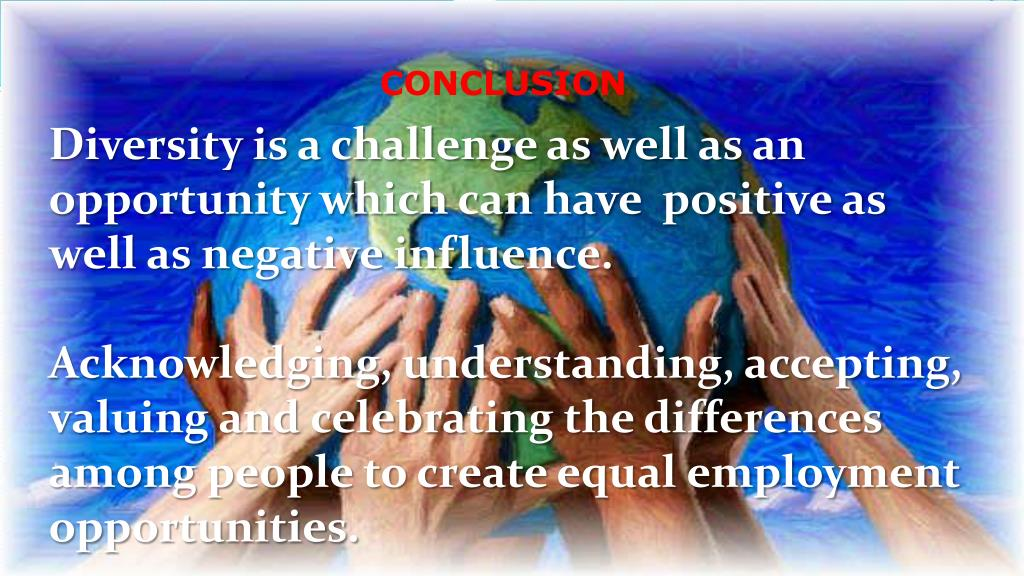 Diversity is a challenge as well as an opportunity which can have  positive as well as negative influence.