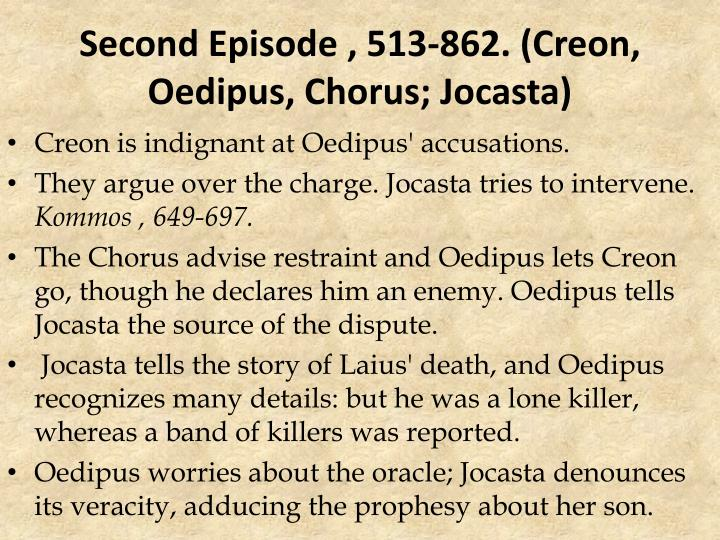 oedipus episode 3 [tags: oedipus the king oedipus rex]:: 3 works cited : 2177 words (62 pages) powerful essays: oedipus and creon in sophocles' oedipus the king - oedipus and creon in sophocles' oedipus the king at first glance, oedipus and creon are two very different people but as time progresses.