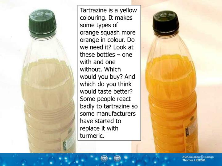 Tartrazine is a yellow colouring. It makes some types of orange squash more orange in colour. Do we need it? Look at these bottles – one with and one without. Which would you buy? And which do you think would taste better?
