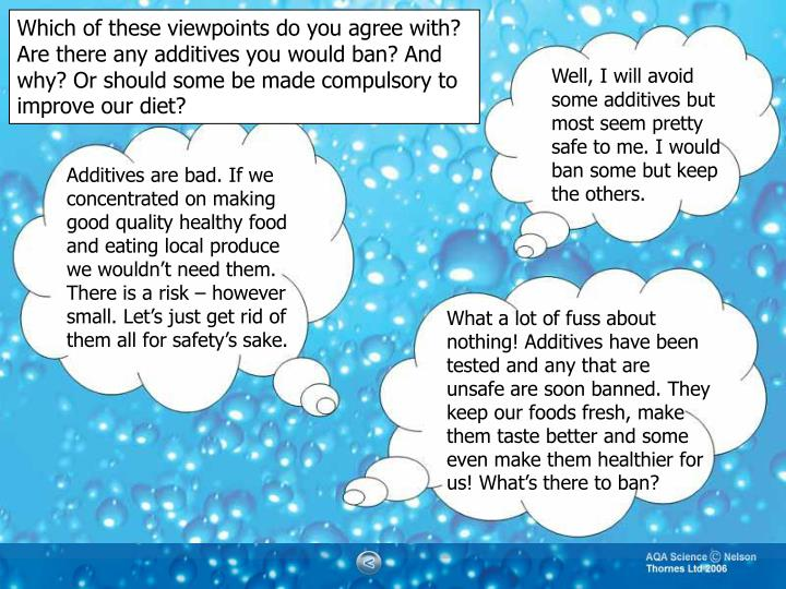 Which of these viewpoints do you agree with? Are there any additives you would ban? And why? Or should some be made compulsory to improve our diet?