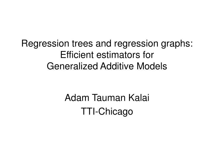 Regression trees and regression graphs efficient estimators for generalized additive models