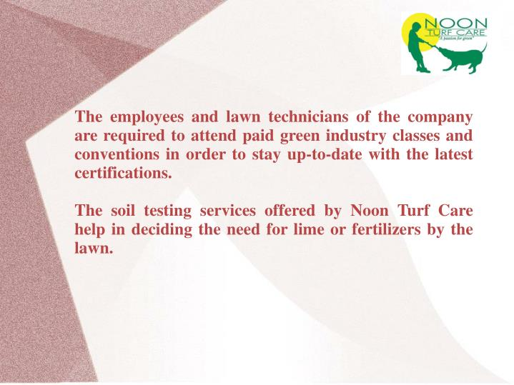 The employees and lawn technicians of the company are required to attend paid green industry classes...