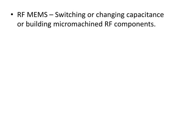 RF MEMS – Switching or changing capacitance or building micromachined RF components.