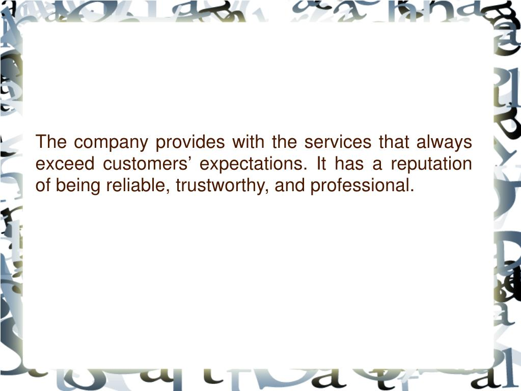 The company provides with the services that always exceed customers' expectations. It has a reputation of being reliable, trustworthy, and professional.