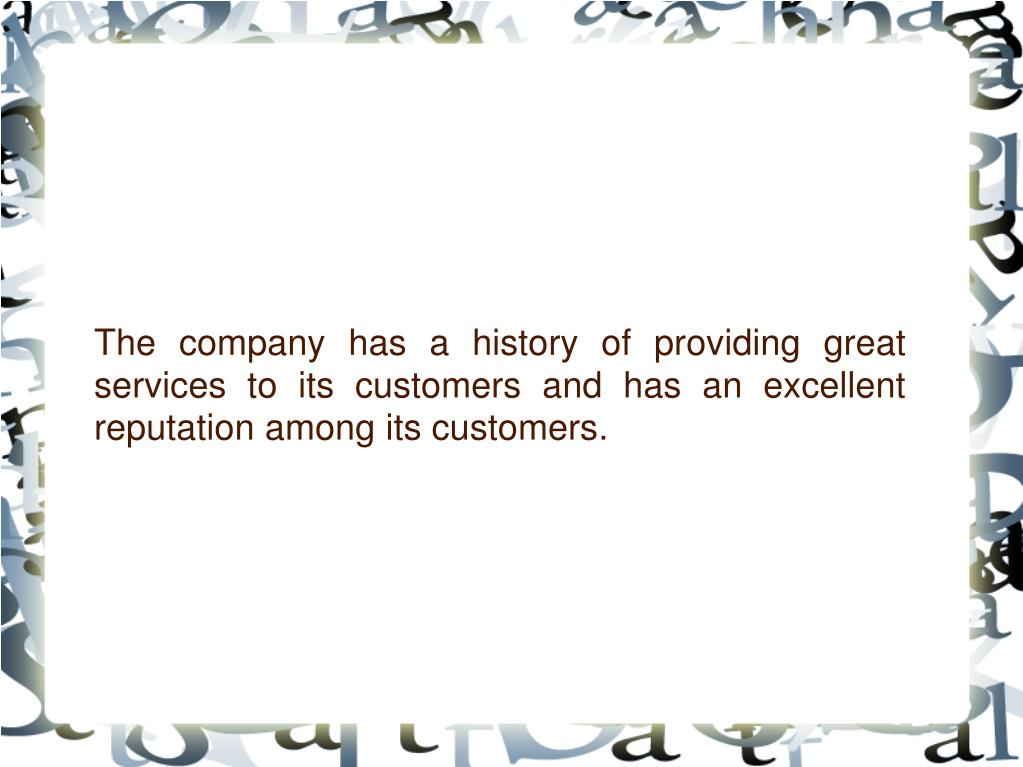 The company has a history of providing great services to its customers and has an excellent reputation among its customers.