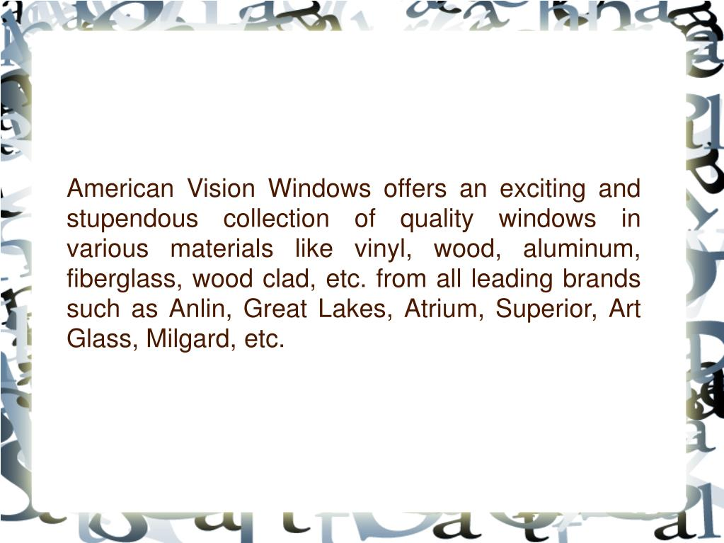 American Vision Windows offers an exciting and stupendous collection of quality windows in various materials like vinyl, wood, aluminum, fiberglass, wood clad, etc. from all leading brands such as Anlin, Great Lakes, Atrium, Superior, Art Glass, Milgard, etc.