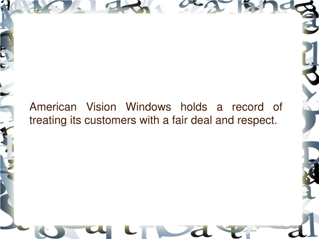 American Vision Windows holds a record of treating its customers with a fair deal and respect.