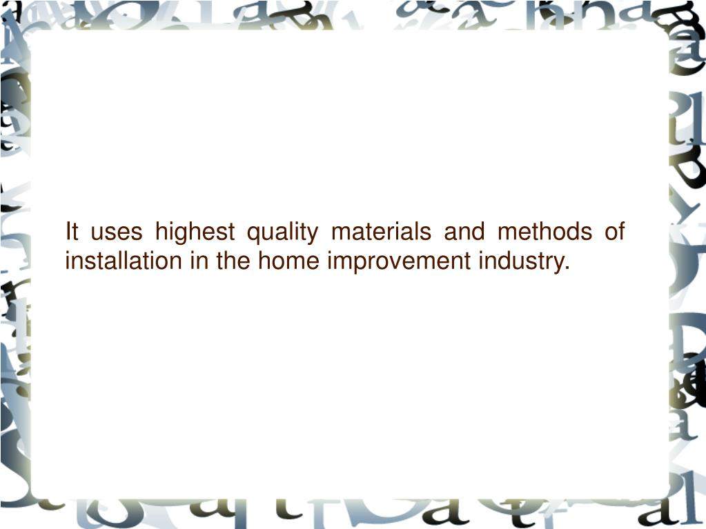 It uses highest quality materials and methods of installation in the home improvement industry.