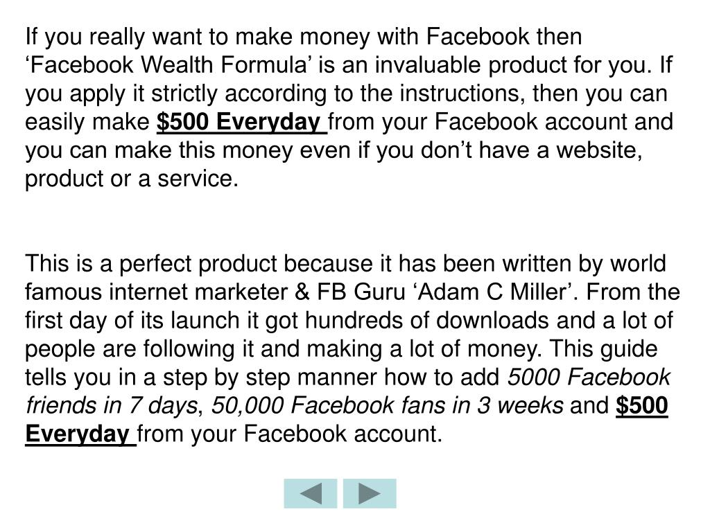 If you really want to make money with Facebook then 'Facebook Wealth Formula' is an invaluable product for you. If you apply it strictly according to the instructions, then you can easily make