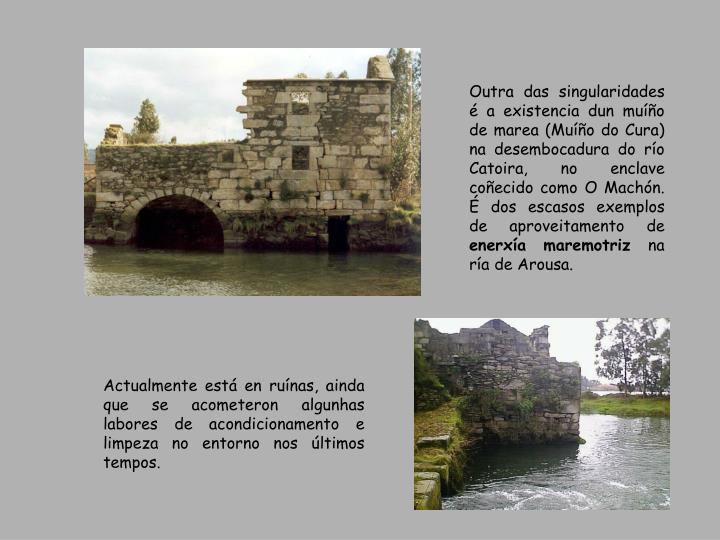 Outra das singularidades é a existencia dun muíño de marea (Muíño do Cura) na desembocadura do río Catoira, no enclave coñecido como O Machón. É dos escasos exemplos de aproveitamento de