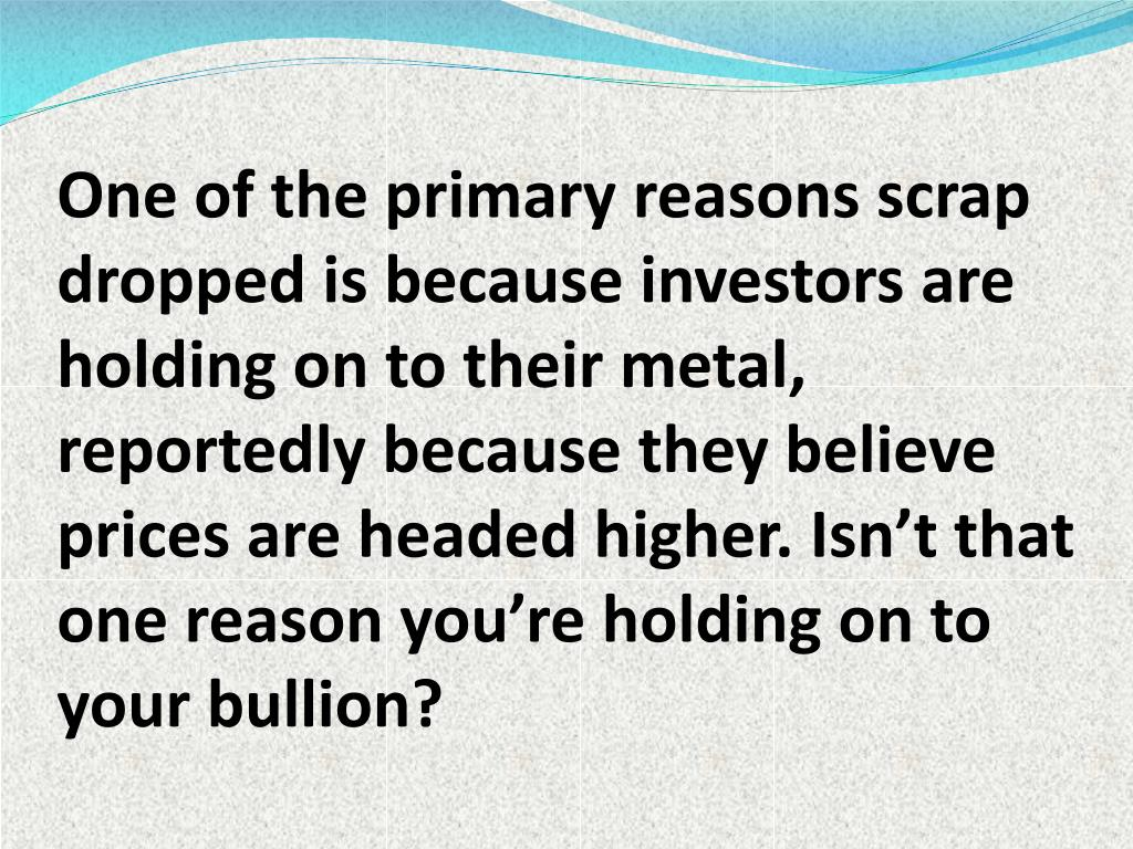 One of the primary reasons scrap dropped is because investors are holding on to their metal, reportedly because they believe prices are headed higher. Isn't that one reason you're holding on to your bullion?