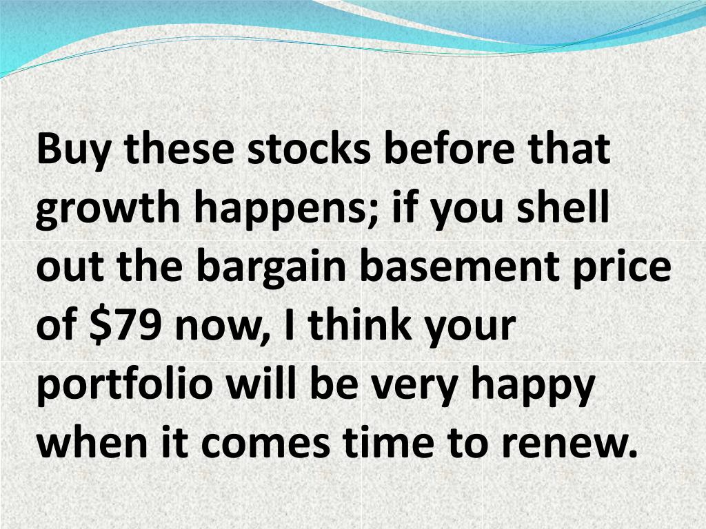 Buy these stocks before that growth happens; if you shell out the bargain basement price of $79 now, I think your portfolio will be very happy when it comes time to renew.