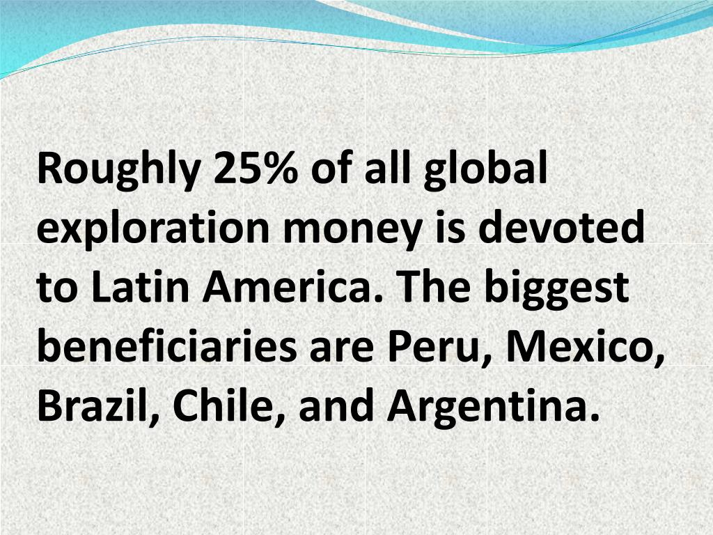 Roughly 25% of all global exploration money is devoted to Latin America. The biggest beneficiaries are Peru, Mexico, Brazil, Chile, and Argentina.
