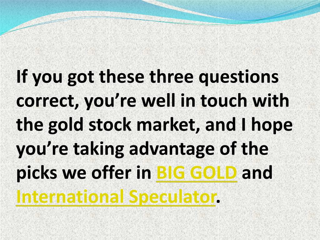 If you got these three questions correct, you're well in touch with the gold stock market, and I hope you're taking advantage of the picks we offer in