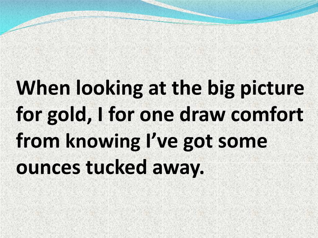 When looking at the big picture for gold, I for one draw comfort from