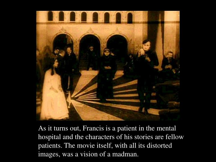 As it turns out, Francis is a patient in the mental hospital and the characters of his stories are fellow patients. The movie itself, with all its distorted images, was a vision of a madman.