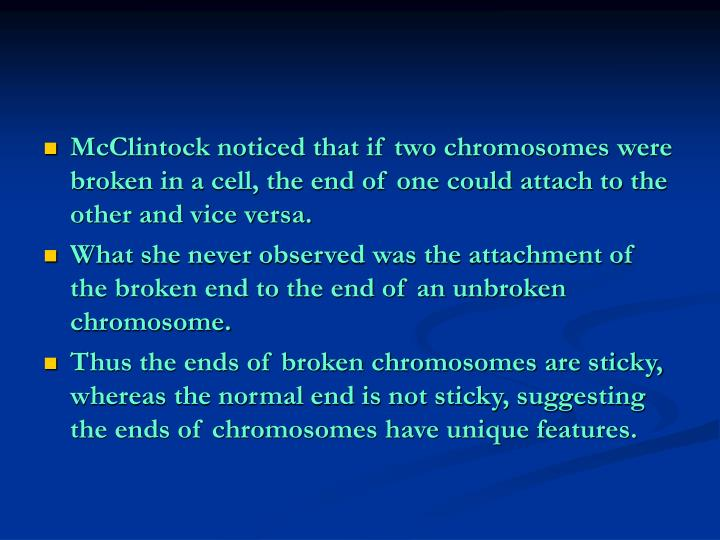 McClintock noticed that if two chromosomes were broken in a cell, the end of one could attach to the other and vice versa.