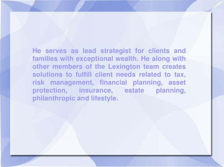 He serves as lead strategist for clients and families with exceptional wealth. He along with other m...