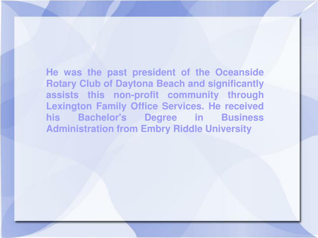 He was the past president of the Oceanside Rotary Club of Daytona Beach and significantly assists this non-profit community through Lexington Family Office Services. He received his Bachelor's Degree in Business Administration from Embry Riddle University