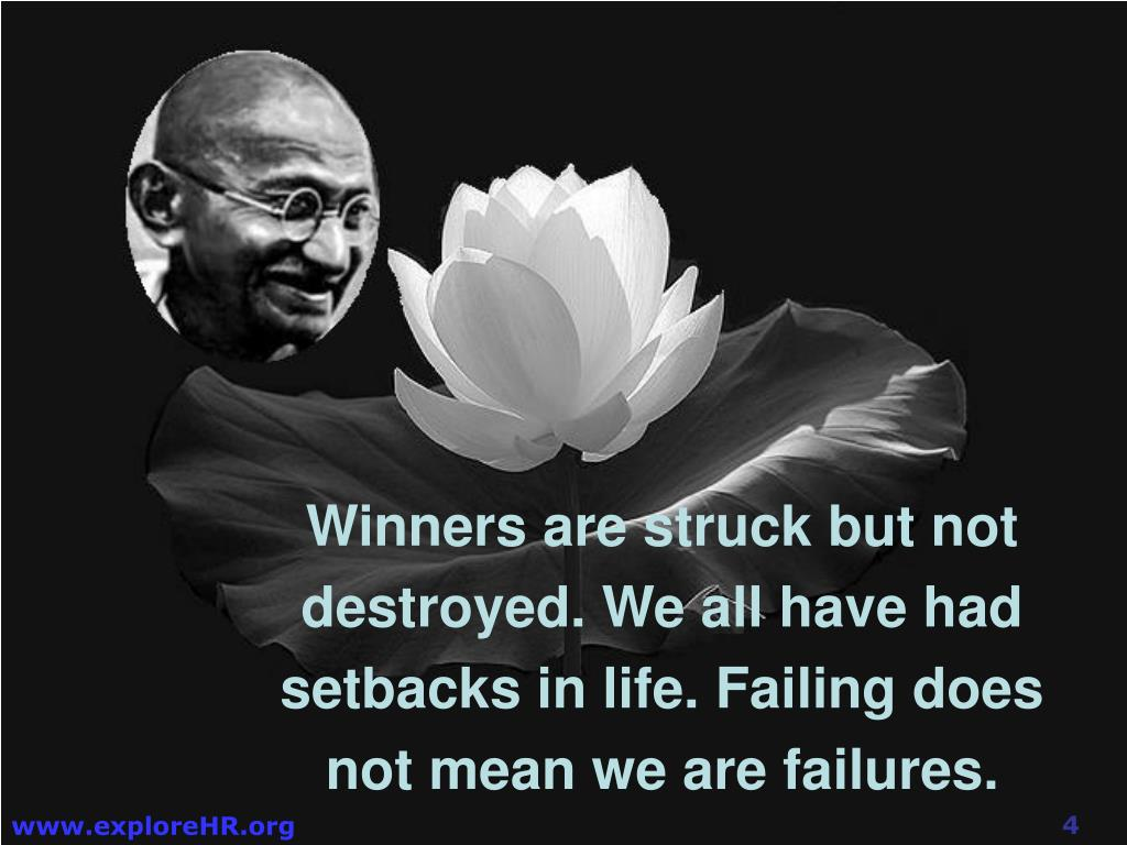 Winners are struck but not destroyed. We all have had setbacks in life. Failing does not mean we are failures.