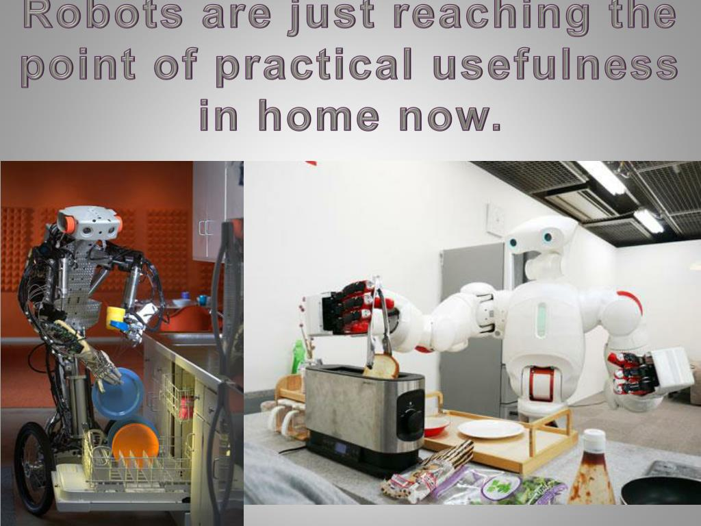 Robots are just reaching the point of practical usefulness in home now.